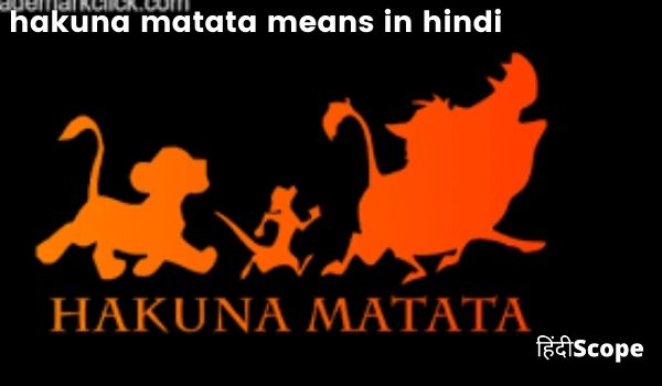 जानिए हकुना मटाटा शब्द का अर्थ  – hakuna matata means in hindi